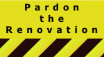 Pardon the Renovation Sign